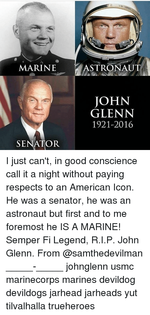 Memes, Marines, and Iconic: MARINE  ASTRONAUT  JOHN  GLENN  1921-2016  SENATOR I just can't, in good conscience call it a night without paying respects to an American Icon. He was a senator, he was an astronaut but first and to me foremost he IS A MARINE! Semper Fi Legend, R.I.P. John Glenn. From @samthedevilman _____-_____ johnglenn usmc marinecorps marines devildog devildogs jarhead jarheads yut tilvalhalla trueheroes