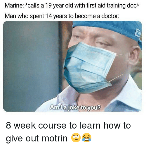 Doctor, Memes, and How To: Marine: *calls a 19 year old with first aid training doc  Man who spent 14 years to become a doctor:  mlajoke to you? 8 week course to learn how to give out motrin 🙄😂