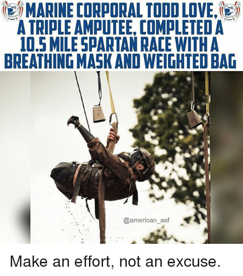 Love, Memes, and American: MARINE CORPORAL TODD LOVE,'  A TRIPLE AMPUTEE, COMPLETED A  0,5 MILESPARTAN RACE WITHA  BREATHING MASK AND WEIGHTED BAG  @american_asf Make an effort, not an excuse.
