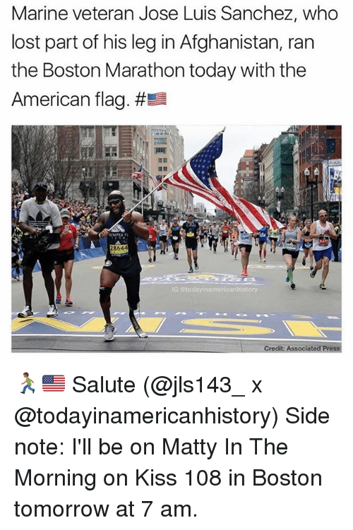Funny, Lost, and Afghanistan: Marine veteran Jose Luis Sanchez, who  lost part of his leg in Afghanistan, ran  the Boston Marathon today with the  American flag. #Ea  8644  G Btodayinamericanhistory  Credit Associated Press 🏃🏾🇺🇸 Salute (@jls143_ x @todayinamericanhistory) Side note: I'll be on Matty In The Morning on Kiss 108 in Boston tomorrow at 7 am.