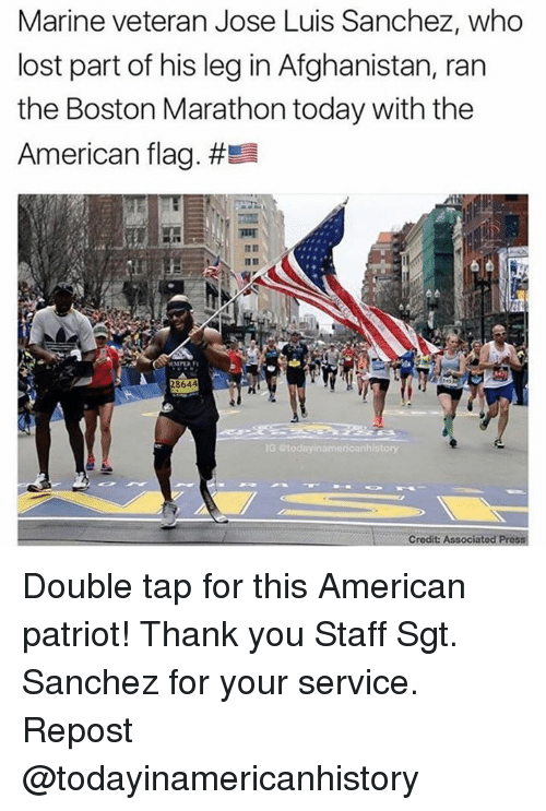 Memes, Lost, and Thank You: Marine veteran Jose Luis Sanchez, who  lost part of his leg in Afghanistan, ran  the Boston Marathon today with the  American flag. #El  IG etoda yinamericanhistory  credit Associatod Press Double tap for this American patriot! Thank you Staff Sgt. Sanchez for your service. Repost @todayinamericanhistory