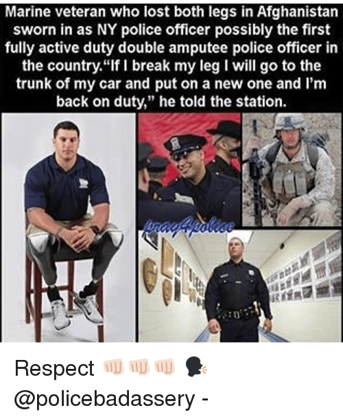 """Memes, Police, and Respect: Marine veteran who lost both legs in Afghanistan  sworn in as NY police officer possibly the first  fully active duty double amputee police officer in  the country.""""If I break my leg I will go to the  trunk of my car and put on a new one and I'm  back on duty,"""" he told the station. Respect 👊🏻👊🏻👊🏻 🗣 @policebadassery -"""