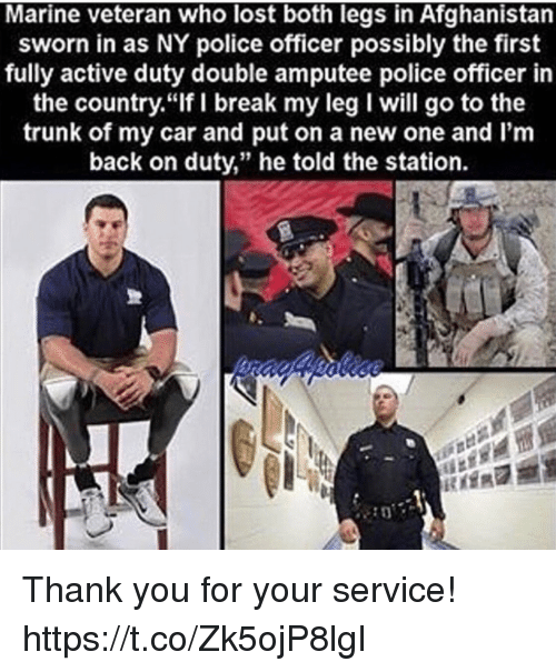 "Memes, Police, and Lost: Marine veteran who lost both legs in Afghanistan  sworn in as NY police officer possibly the first  fully active duty double amputee police officer in  the country.""If I break my leg I will go to the  trunk of my car and put on a new one and I'm  back on duty,"" he told the station. Thank you for your service! https://t.co/Zk5ojP8lgI"