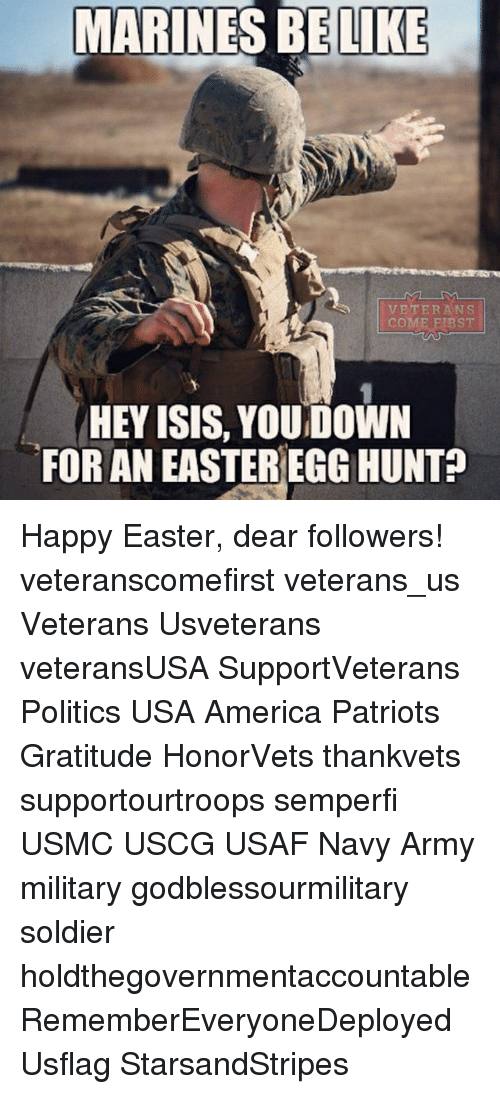America, Be Like, and Easter: MARINES BE LIKE  VETERANS  COME FIRST  HEY ISIS, YOUDOWN  FOR AN EASTER EGG HUNT Happy Easter, dear followers! veteranscomefirst veterans_us Veterans Usveterans veteransUSA SupportVeterans Politics USA America Patriots Gratitude HonorVets thankvets supportourtroops semperfi USMC USCG USAF Navy Army military godblessourmilitary soldier holdthegovernmentaccountable RememberEveryoneDeployed Usflag StarsandStripes