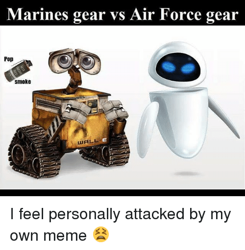 Meme, Memes, and Pop: Marines gear vs Air Force gear  Pop  smoke  WALL I feel personally attacked by my own meme 😫