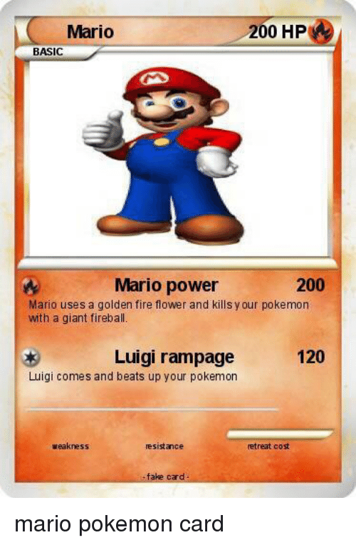 Bailey Jay, Fake, and Fire: Mario  200 HP  BASIC  Mario power  200  Mario uses a golden fire flower and kills y our pokemon  with a giant fireball.  120  Luigi rampage  Luigi comes and beats up your pokemon  weakness  resistance  retreat cost  fake card