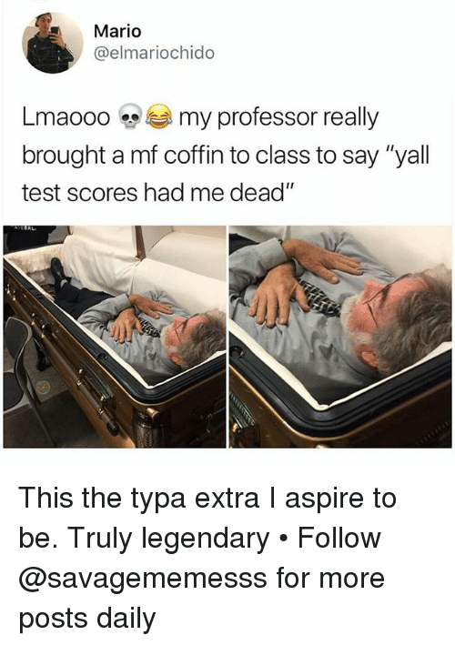 """Memes, Mario, and Test: Mario  @elmariochido  Lma000 my professor really  brought a mf coffin to class to say """"yall  test scores had me dead"""" This the typa extra I aspire to be. Truly legendary • Follow @savagememesss for more posts daily"""