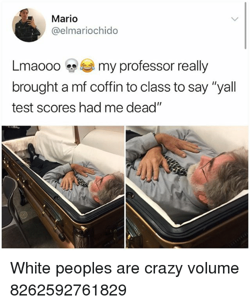 """Crazy, Memes, and Mario: Mario  @elmariochido  Lmaooo-see my professor really  brought a mf coffin to class to say """"yall  test scores had me dead"""" White peoples are crazy volume 8262592761829"""