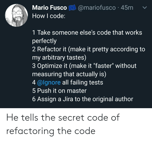 """Mario, According, and How: Mario Fusco  @mariofusco 45m  How I code:  1 Take someone else's code that works  perfectly  2 Refactor it (make it pretty according to  my arbitrary tastes)  3 Optimize it (make it """"faster"""" without  measuring that actually is)  4@lgnore all failing tests  5 Push it on master  6 Assign a Jira to the original author He tells the secret code of refactoring the code"""