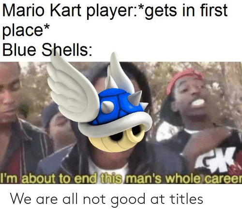 Mario Kart Player Gets In First Place Blue Shells I M About