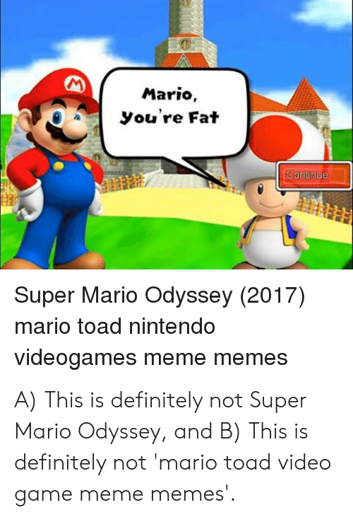Definitely, Meme, and Memes: Mario,  you're Fat  Super Mario Odyssey (2017)  mario toad nintendo  videogames meme memes A) This is definitely not Super Mario Odyssey, and B) This is definitely not 'mario toad video game meme memes'.