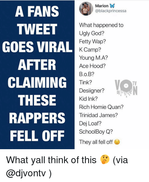DeJ Loaf, Fetty Wap, and God: Marion W  @blackprincessa  A FANS  TWEET  GOES VIRAL  AFTER  CLAIMING  THESE  RAPPERS  FELL OFF  What happened to  Ugly God?  Fetty Wap?  K Camp?  Young M.A?  Ace Hood?  в.о.B?  Tink?  Desiigner?  Kid Ink?  Rich Homie Quan  Trinidad James?  Dej Loaf?  SchoolBoy Q?  They all fell off  TV What yall think of this 🤔 (via @djvontv )