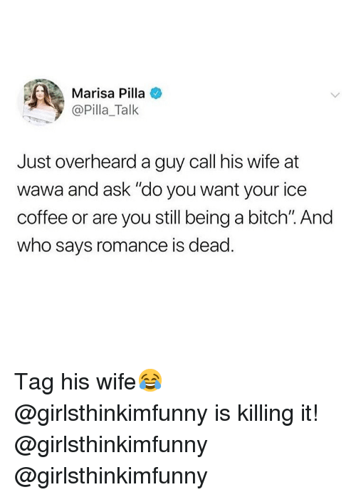 """Bitch, Memes, and Coffee: Marisa Pilla  @Pilla_Talk  Just overheard a guy call his wife at  wawa and ask """"do you want your ice  coffee or are you still being a bitch"""". And  who says romance is dead Tag his wife😂 @girlsthinkimfunny is killing it! @girlsthinkimfunny @girlsthinkimfunny"""