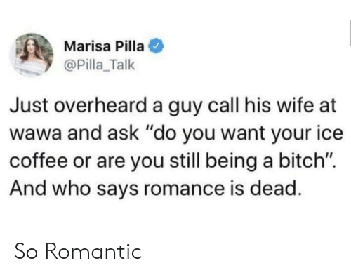 "Bitch, Coffee, and Wawa: Marisa Pilla  @Pilla_Talk  Just overheard a guy call his wife at  wawa and ask ""do you want your ice  coffee or are you still being a bitch"".  And who says romance is dead So Romantic"