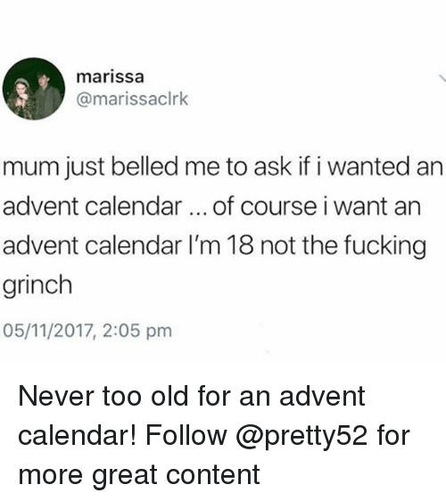 Fucking, The Grinch, and Memes: marissa  @marissaclrk  mum just belled me to ask if i wanted an  advent calendar of course i want an  advent calendar I'm 18 not the fucking  grinch  05/11/2017, 2:05 pmm Never too old for an advent calendar! Follow @pretty52 for more great content