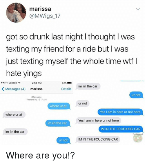Drunk, Texting, and Verizon: marissa  @MWigs_17  got so drunk last night l thought l was  texting my friend for a ride but I was  just texting myself the whole time wtf I  hate yings  ..ooo Verizon令  2:58 PM  82%.  )  im iin the car  <Messages (4)  marissa  Details  ur not  Message  Yesterday 12:17 AM  ur not  where ur at  Yes I am in here ur not here  where ur at  Yes I am in here ur not here  im iin the car  IM IN THE FCUCKING CAR  im iin the car  Dolveged  IM IN THE FCUCKING CAR  ur not Where are you!?