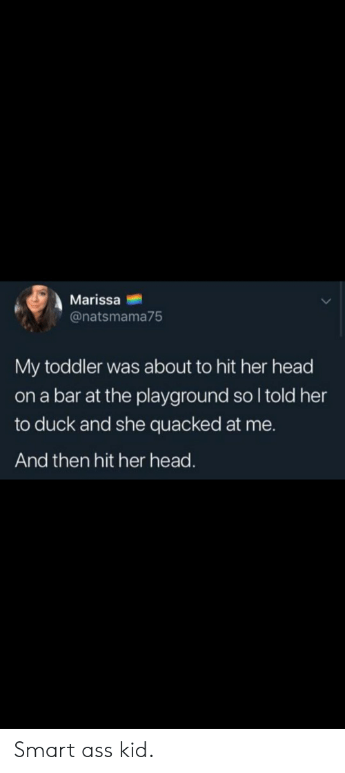 Ass, Head, and Duck: Marissa  @natsmama75  My toddler was about to hit her head  on a bar at the playground so I told her  to duck and she quacked at me.  And then hit her head. Smart ass kid.