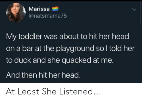 Head, Duck, and Her: Marissa  @natsmama75  My toddler was about to hit her head  on a bar at the playground so I told her  to duck and she quacked at me.  And then hit her head. At Least She Listened...