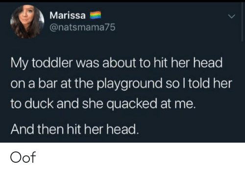 Head, Duck, and Her: Marissa  @natsmama75  My toddler was about to hit her head  on a bar at the playground so I told her  to duck and she quacked at me.  And then hit her head. Oof