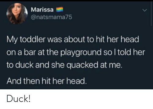 Head, Duck, and Her: Marissa  @natsmama75  My toddler was about to hit her head  on a bar at the playground so I told her  to duck and she quacked at me.  And then hit her head. Duck!