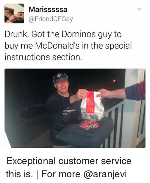 Drunk, Fresh, and McDonalds: Marisssssa  @FriendoFGay  Drunk. Got the Dominos guy to  buy me McDonald's in the special  instructions section.  FRESH Exceptional customer service this is. | For more @aranjevi