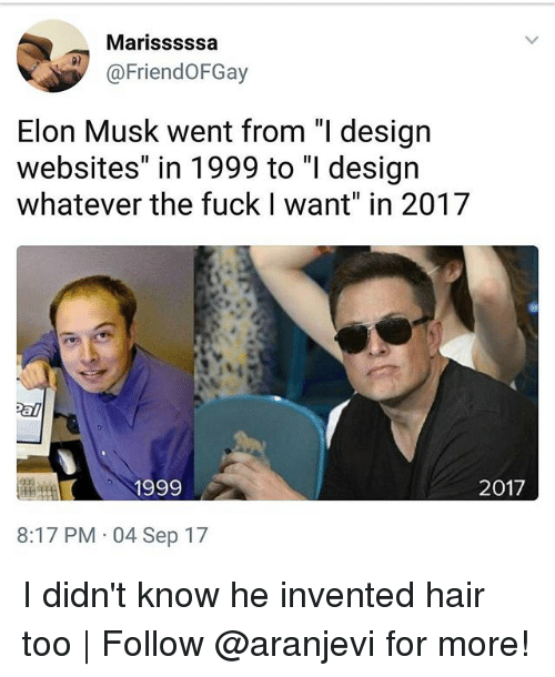 "Memes, 2017, and Fuck: Marisssssa  @FriendoFGay  Elon Musk went from ""I design  websites"" in 1999 to ""I design  whatever the fuck I want"" in 2017  1999  2017  8:17 PM 04 Sep 17 I didn't know he invented hair too 