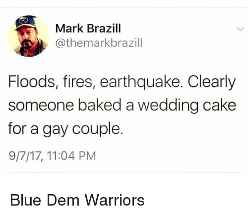 Baked, Blue, and Cake: Mark Brazill  @themarkbrazill  Floods, fires, earthquake. Clearly  someone baked a wedding cake  for a gay couple.  9/7/17, 11:04 PM Blue Dem Warriors