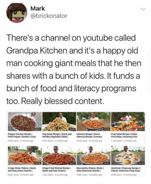 Blessed, Food, and Old Man: Mark  @brickonator  There's a channel on youtube called  Grandpa Kitchen and it's a happy old  man cooking giant meals that he then  shares with a bunch of kids. It funds a  bunch of food and literacy programs  too. Really blessed content.  Pepper Chicken Recipe  Fried Pepper Chicken Easy Healthy Vegetable Salad  Veg Salad Recipe I Quick and  Samosa Recipe I Onion  Samosa Recipe Famous  Fruit Salad Recipe indian  Fruit Ninja 1 Amazing Fruit  1037  Crispy Oion Pakora IOǐck  and Easy Onion Snacks  Crispy Fried Shrimp Recipe l  Quick and Easy Prawns  Mozzarella Cheese Sticks!  Easy American SnacksI  American Chopsuey Recipe  Classic American Chop Suey  2 -3 months  Kvies 3 mone