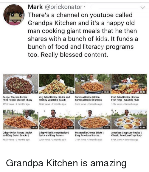 Blessed, Food, and Old Man: Mark @brickonator  There's a channel on youtube called  Grandpa Kitchen and it's a happy old  man cooking giant meals that he thern  shares with a bunch of kids. It funds a  bunch of food and literacy programs  too. Really blessed content.  10:27  12:35  10:24  10:18  Pepper Chicken Recipe  Fried Pepper Chicken I Easy Healthy Vegetable Salad  259K views 2 months ago  Veg Salad Recipe I Quick and  Samosa Recipe I Onion  Fruit Salad Recipe I Indian  Fruit Ninja I Amazing Fruit  Samosa Recipe | Famous  05K views 2 months ago  61K views 2 months ago  1M views 3 months ago  10:48  10:37  10:57  1218  Crispy Onion Pakora I Qick Crispy Fried Shrimp Recipe  and Easy Onion Snacks I  Mozzarella Cheese Sticks  American Chopsuey Recipe lI  Quick and Easy Prawns  26K views 3 months ago  Easy American Snacks  748K views.3 months ago  Classic American Chop Suey  676K views 3 months ago  452K views 3 months ago