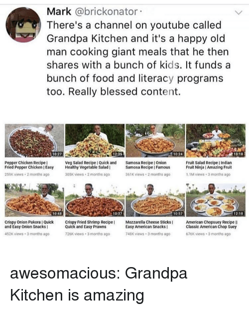 Blessed, Food, and Old Man: Mark @brickonator  There's a channel on youtube called  Grandpa Kitchen and it's a happy old  man cooking giant meals that he thern  shares with a bunch of kids. It funds a  bunch of food and literacy programs  too. Really blessed content.  10:27  12:35  10:24  10:18  Pepper Chicken Recipe  Fried Pepper Chicken I Easy Healthy Vegetable Salad  259K views 2 months ago  Veg Salad Recipe I Quick and  Samosa Recipe I Onion  Fruit Salad Recipe I Indian  Fruit Ninja I Amazing Fruit  Samosa Recipe | Famous  05K views 2 months ago  61K views 2 months ago  1M views 3 months ago  10:48  10:37  10:57  1218  Crispy Onion Pakora I Quick Crispy Fried Shrimp Recipe  and Easy Onion Snacks I  Mozzarella Cheese Sticks  American Chopsuey Recipe lI  Quick and Easy Prawns  26K views 3 months ago  Easy American Snacks  748K views 3 months ago  Classic American Chop Suey  676K views 3 months ago  452K views 3 months ago awesomacious:  Grandpa Kitchen is amazing