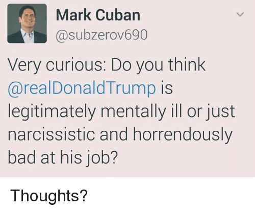 Memes, Mark Cuban, and Cuban: Mark Cuban  asubzerov690  Very curious: Do you think  areal Donald Trump is  legitimately mentally ill or just  narcissistic and horrendously  bad at his job? Thoughts?