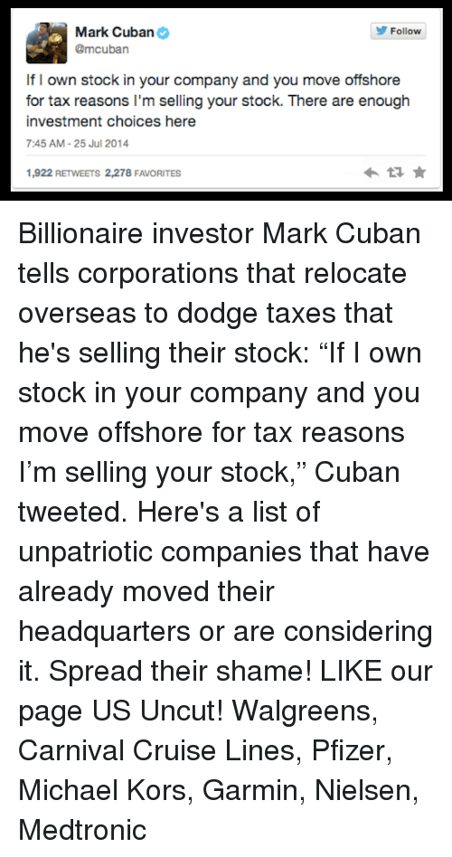 """Memes, Michael Kors, and Taxes: Mark Cuban  Follow  @mcuban  If I own stock in your company and you move offshore  for tax reasons I'm selling your stock. There are enough  investment choices here  7:45 AM 25 Jul 2014  1,922 RETWEETS 2,278 FAVORITES Billionaire investor Mark Cuban tells corporations that relocate overseas to dodge taxes that he's selling their stock: """"If I own stock in your company and you move offshore for tax reasons I'm selling your stock,"""" Cuban tweeted.  Here's a list of unpatriotic companies that have already moved their headquarters or are considering it. Spread their shame!  LIKE our page US Uncut! Walgreens,  Carnival Cruise Lines,  Pfizer,  Michael Kors,  Garmin,  Nielsen,  Medtronic"""
