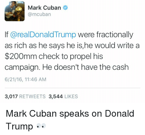 Memes, Mark Cuban, and Cuban: Mark Cuban  @mcuban  If arealDonald Trump were fractionally  as rich as he says he is,he would write a  $200mm check to propel his  campaign. He doesn't have the cash  6/21/16, 11:46 AM  3,017  RETWEETS 3,544  LIKES Mark Cuban speaks on Donald Trump 👀
