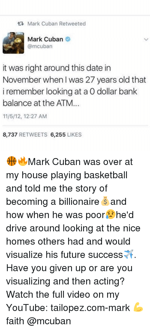 Driving, Memes, and My House: Mark Cuban Retweeted  Mark Cuban  @mcuban  it was right around this date in  November when I was 27 years old that  i remember looking at a 0 dollar bank  balance at the ATM  11/5/12, 12:27 AM  8,737  RETWEETS  6,255  LIKES 🏀🔥Mark Cuban was over at my house playing basketball and told me the story of becoming a billionaire💰and how when he was poor😥he'd drive around looking at the nice homes others had and would visualize his future success✈️. Have you given up or are you visualizing and then acting? Watch the full video on my YouTube: tailopez.com-mark 💪 faith @mcuban