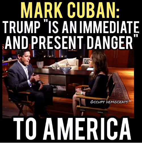 Memes, Mark Cuban, and Cuban: MARK CUBAN:  TRUMP IS ANIMMEDIATE  AND PRESENT DANGER  Occupy DEMOCRATS  TO AMERICA