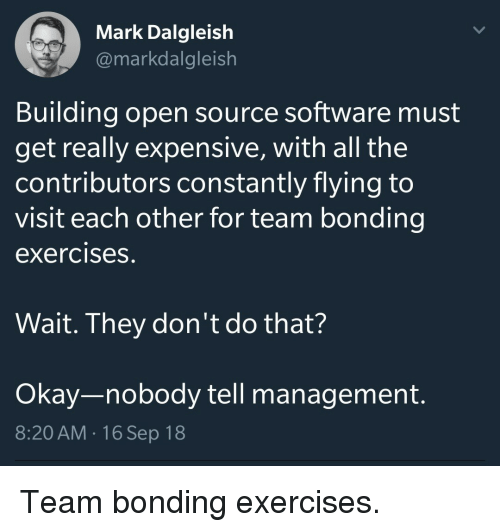 Okay, All The, and Software: Mark Dalgleish  @markdalgleish  Building open source software must  get really expensive, with all the  contributors constantly flying to  visit each other for team bonding  exercises.  Wait. They don't do that?  Okay-nobody tell management.  8:20 AM.16 Sep 18 Team bonding exercises.