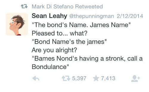 """Alright, Bond, and James: Mark Di Stefano Retweeted  Sean Leahy @thepunningman 2/12/2014  """"The bond's Name. James Name""""  Pleased to... what?  """"Bond Name's the james""""  Are you alright?  """"Bames Nond's having a stronk, call a  Bondulance""""  5,397 7,413"""