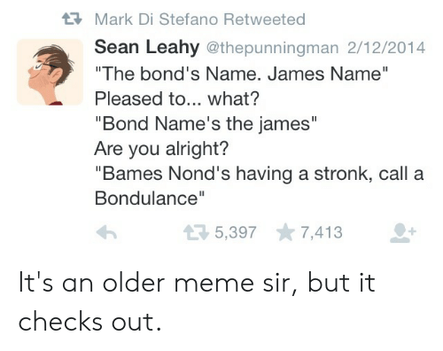 """Meme, Dank Memes, and Alright: Mark Di Stefano Retweeted  Sean Leahy @thepunningman 2/12/2014  """"The bond's Name. James Name""""  Pleased to... what?  """"Bond Name's the james""""  Are you alright?  """"Bames Nond's having a stronk, call a  Bondulance""""  5,397 7,413 It's an older meme sir, but it checks out."""