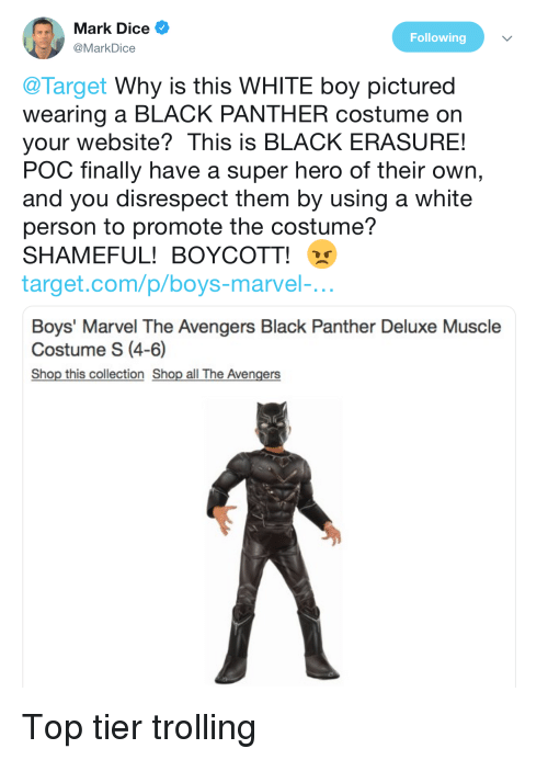 Target, Trolling, and Avengers: Mark Dice  @MarkDice  Following  @Target Why is this WHITE boy pictured  wearing a BLACK PANTHER costume on  your website? This is BLACK ERASURE!  POC finally have a super hero of their own,  and you disrespect them by using a white  person to promote the costume?  SHAMEFUL! BOYCOTT!  target.com/p/boys-marvel-.  Boys' Marvel The Avengers Black Panther Deluxe Muscle  Costume S (4-6)  Shop this collection Shop all The Avengers