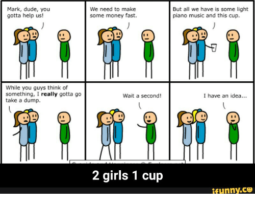 Dumping, 2 Girls 1 Cup, and 2 Girl 1 Cup: Mark, dude