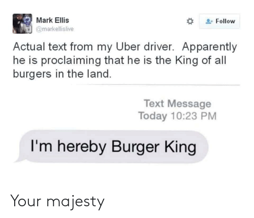 Apparently, Burger King, and Uber: Mark Ellis  Follow  @markellislive  Actual text from my Uber driver. Apparently  he is proclaiming that he is the King of all  burgers in the land.  Text Message  Today 10:23 PM  I'm hereby Burger King Your majesty