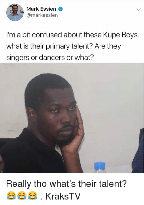 Confused, Memes, and What Is: Mark Essien  @markessien  I'm a bit confused about these Kupe Boys:  what is their primary talent? Are they  singers or dancers or what? Really tho what's their talent? 😂😂😂 . KraksTV