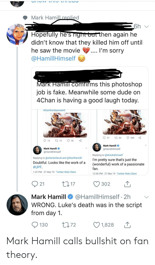 4chan, Dude, and Fake: Mark Hamill renlied  hen again he  Hopefully he's  didn't know that they killed him off until  he saw the movie  @HamillHimself  I'm sorry  ark Hamill comfirms this photoshop  job is fake. Meanwhile some dude on  4Chan is having a good laugh today.  #StarwarsEpisodelX  27 20 530 a  Mark Hamill  @HamillHimself  Mark Hamill  @HamillHimself  Replying to @orlandofanuk and @StarWarsUK  Doubtful. Looks like the work of a  #UPF.  1:22 PM 27 Mar 19 Twitter Web Client  Replying to @ahsokahimself  I'm pretty sure that's just the  (wonderful) work of a passionate  fan  12:50 PM-27 Mar 19 Twitter Web Client  Mark Hamill @HamillHimself 2h  WRONG. Luke's death was in the script  from day 1  1,828 Mark Hamill calls bullshit on fan theory.