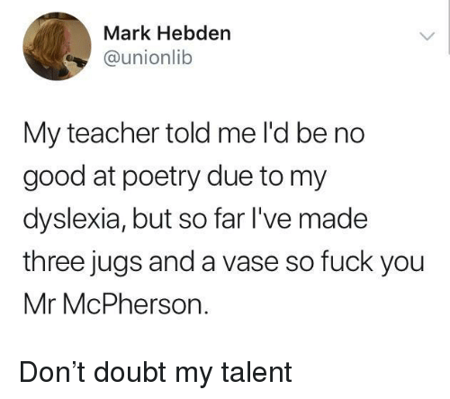 Fuck You, Teacher, and Dyslexia: Mark Hebden  @unionlib  My teacher told me l'd be no  good at poetry due to my  dyslexia, but so far l've made  three jugs and a vase so fuck you  Mr McPherson. Don't doubt my talent