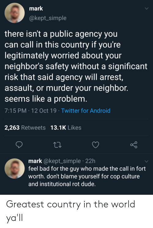 Android, Bad, and Dude: mark  @kept_simple  there isn't a public agency you  can call in this country if you're  legitimately worried about your  neighbor's safety without a significant  risk that said agency will arrest,  assault, or murder your neighbor.  seems like a problem.  7:15 PM 12 Oct 19 Twitter for Android  13.1K Likes  2,263 Retweets  mark @kept_simple 22h  feel bad for the guy who made the call in fort  worth. don't blame yourself for cop culture  and institutional rot dude. Greatest country in the world ya'll