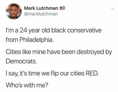 Memes, Black, and Philadelphia: Mark Lutchman  @marklutchman  l'm a 24 year old black conservative  from Philadelphia.  Cities like mine have been destroyed by  Democrats.  I say, it's time we flip our cities RED.  Who's with me?