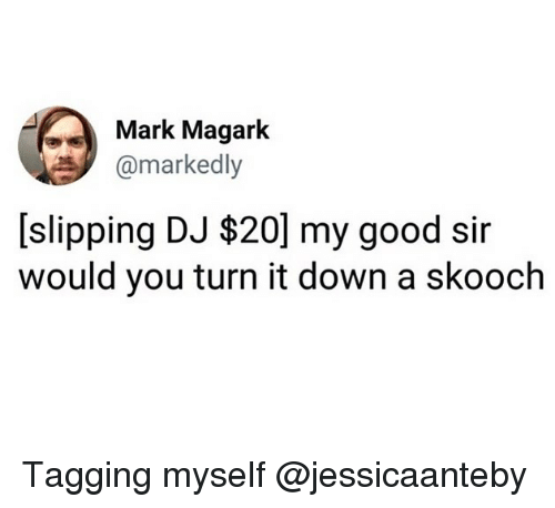 Funny, Good, and Down: Mark Magark  @markedly  [slipping DJ $20] my good sir  would you turn it down a skooch Tagging myself @jessicaanteby