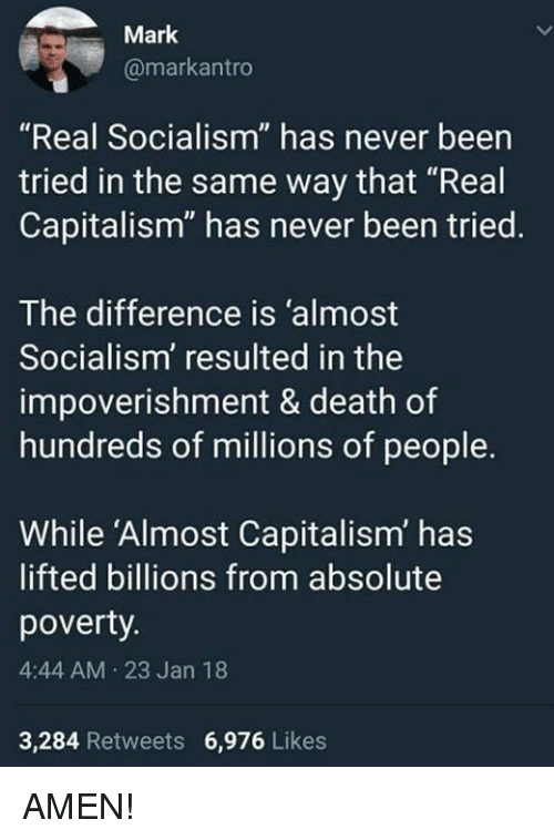 "Memes, Capitalism, and Death: Mark  @markantro  ""Real Socialism"" has never been  tried in the same way that ""Real  Capitalism"" has never been tried.  The difference is 'almost  Socialism' resulted in the  impoverishment & death of  hundreds of millions of people.  While 'Almost Capitalism' has  lifted billions from absolute  poverty  4:44 AM 23 Jan 18  3,284 Retweets 6,976 Likes AMEN!"