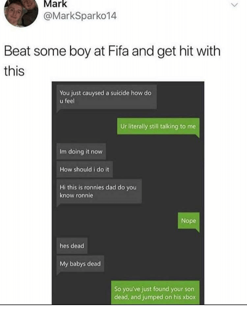 Dad, Fifa, and Xbox: Mark  @MarkSparko14  Beat some boy at Fifa and get hit with  this  You just cauysed a suicide how do  u feel  Ur literally still talking to me  Im doing it now  How should i do it  Hi this is ronnies dad do you  know ronnie  Nope  hes dead  My babys dead  So you've just found your son  dead, and jumped on his xbox
