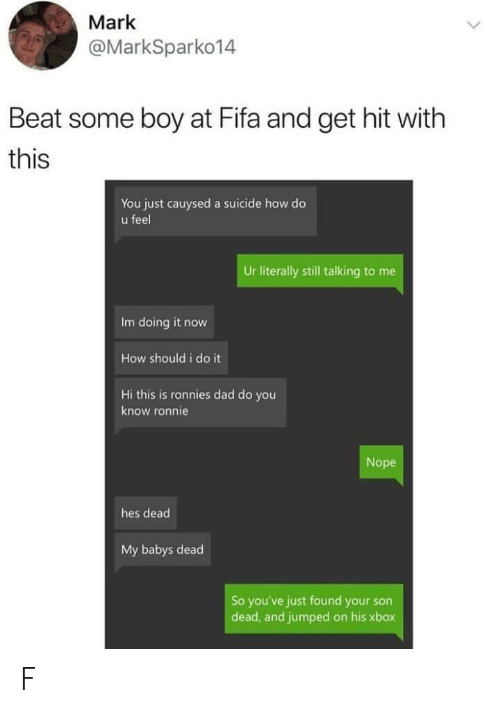Dad, Fifa, and Xbox: Mark  @MarkSparko14  Beat some boy at Fifa and get hit with  this  You just cauysed a suicide how do  u feel  Ur literally still talking to me  Im doing it now  How should i do it  Hi this is ronnies dad do you  know ronnie  Nope  hes dead  My babys dead  So you've just found your son  dead, and jumped on his xbox F